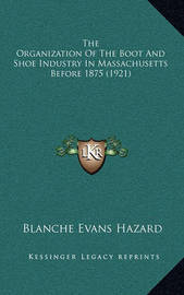 The Organization of the Boot and Shoe Industry in Massachusetts Before 1875 (1921) by Blanche Evans Hazard