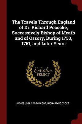 The Travels Through England of Dr. Richard Pococke, Successively Bishop of Meath and of Ossory, During 1750, 1751, and Later Years by James Joel Cartwright