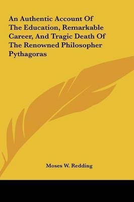 An Authentic Account of the Education, Remarkable Career, and Tragic Death of the Renowned Philosopher Pythagoras by Moses Wolcott Redding