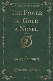 The Power of Gold a Novel, Vol. 1 of 2 (Classic Reprint) by George Lambert