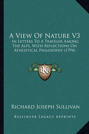 A View of Nature V3: In Letters to a Traveler Among the Alps, with Reflections on Atheistical Philosophy (1794) by Richard Joseph Sullivan