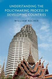 Understanding the Policymaking Process in Developing Countries by William Ascher
