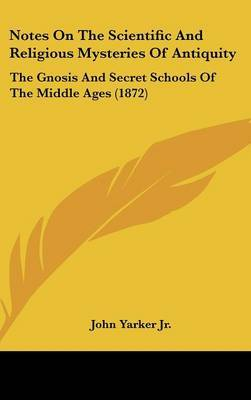 Notes On The Scientific And Religious Mysteries Of Antiquity: The Gnosis And Secret Schools Of The Middle Ages (1872) by John Yarker Jr image