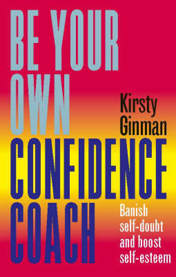 Be Your Own Confidence Coach: Banish Self-doubt and Boost Self-esteem by Kirsty Ginman