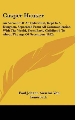 Casper Hauser: An Account Of An Individual, Kept In A Dungeon, Separated From All Communication With The World, From Early Childhood To About The Age Of Seventeen (1832) by Paul Johann Anselm Von Feuerbach