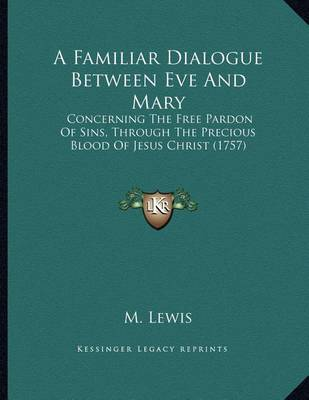 A Familiar Dialogue Between Eve and Mary: Concerning the Free Pardon of Sins, Through the Precious Blood of Jesus Christ (1757) by M. Lewis