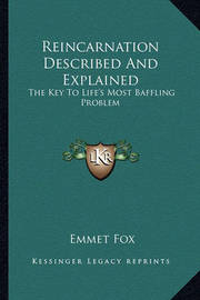 Reincarnation Described and Explained: The Key to Life's Most Baffling Problem by Emmet Fox