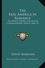 The Real America in Romance: On Savage Shores the Age of Consolidation 1620 to 1643 V5 by Edwin Markham