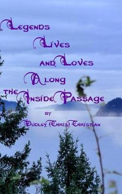 Legends Lives and Loves Along the Inside Passage by Dudley (Chris) Christian