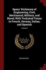 Spons' Dictionary of Engineering, Civil, Mechanical, Military, and Naval; With Technical Terms in French, German, Italian, and Spanish; Volume 6 by Edward Spon image