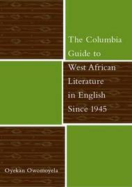 The Columbia Guide to West African Literature in English Since 1945 by Oyekan Owomoyela image