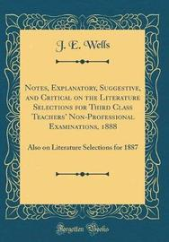 Notes, Explanatory, Suggestive, and Critical on the Literature Selections for Third Class Teachers' Non-Professional Examinations, 1888 by J E Wells image