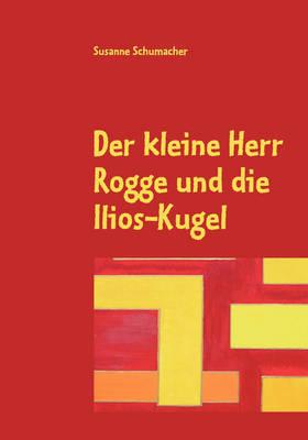Der Kleine Herr Rogge Und Die Ilios-Kugel by Susanne Schumacher image