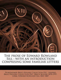 The Prose of Edward Rowland Sill: With an Introduction Comprising Some Familiar Letters by Pforzheimer Bruce Rogers Collection DLC