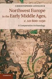 Northwest Europe in the Early Middle Ages, c.AD 600-1150 by Christopher Loveluck