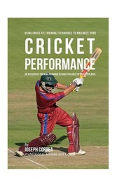 Using Cross Fit Training Techniques to Maximize Your Cricket Performance: An Integrated Training Program to Make You an Elite Cricket Player by Correa (Professional Athlete and Coach)