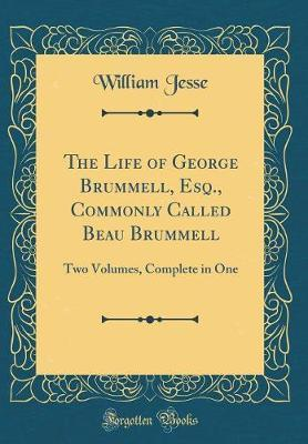 The Life of George Brummell, Esq., Commonly Called Beau Brummell by William Jesse
