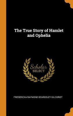 The True Story of Hamlet and Ophelia by Fredericka Raymond Beardsley Gilchrist
