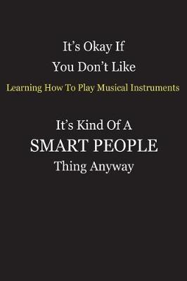 It's Okay If You Don't Like Learning How To Play Musical Instruments It's Kind Of A Smart People Thing Anyway by Unixx Publishing