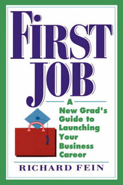 First Job: A New Grad's Guide to Launching Your Business Career by Richard Fein