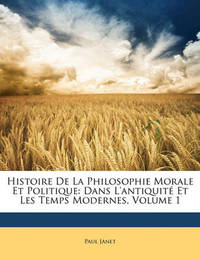 Histoire de La Philosophie Morale Et Politique: Dans L'Antiquit Et Les Temps Modernes, Volume 1 by Paul Janet image