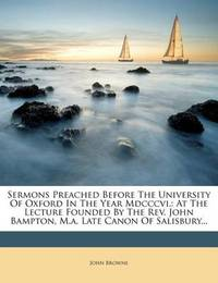 Sermons Preached Before the University of Oxford in the Year MDCCCVI.: At the Lecture Founded by the REV. John Bampton, M.A. Late Canon of Salisbury... by John Browne