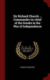 Sir Richard Church ... Commander-In-Chief of the Greeks in the War of Independence by Stanley Lane Poole