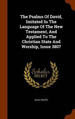 The Psalms of David, Imitated in the Language of the New Testament, and Applied to the Christian State and Worship, Issue 3807 by Isaac Watts