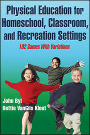 Physical Education for Homeschool, Classroom, and Recreation Settings by John Byl