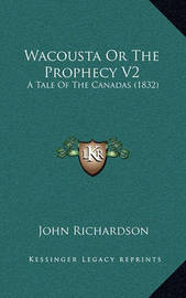 Wacousta or the Prophecy V2: A Tale of the Canadas (1832) by (John) Richardson