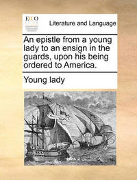 An Epistle from a Young Lady to an Ensign in the Guards, Upon His Being Ordered to America. by Young Lady image