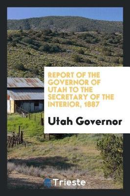 Report of the Governor of Utah to the Secretary of the Interior, 1887 by Utah Governor image