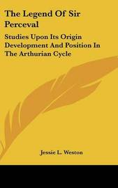 The Legend Of Sir Perceval: Studies Upon Its Origin Development And Position In The Arthurian Cycle by Jessie L Weston image