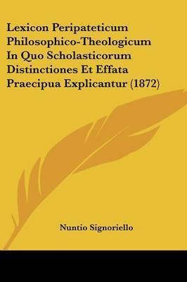 Lexicon Peripateticum Philosophico-Theologicum In Quo Scholasticorum Distinctiones Et Effata Praecipua Explicantur (1872) by Nuntio Signoriello