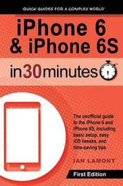 iPhone 6 & iPhone 6s in 30 Minutes by Ian Lamont