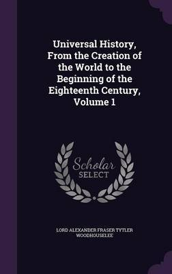 Universal History, from the Creation of the World to the Beginning of the Eighteenth Century, Volume 1 by Lord Alexander Fraser Tytl Woodhouselee
