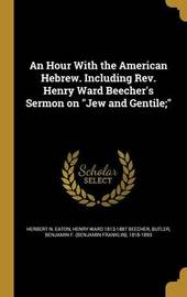 An Hour with the American Hebrew. Including REV. Henry Ward Beecher's Sermon on Jew and Gentile; by Herbert N Eaton