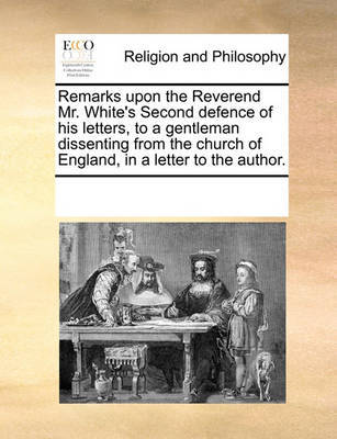 Remarks Upon the Reverend Mr. White's Second Defence of His Letters, to a Gentleman Dissenting from the Church of England, in a Letter to the Author by Multiple Contributors image