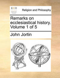 Remarks on Ecclesiastical History. Volume 1 of 5 by John Jortin