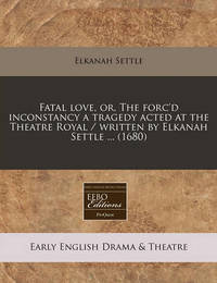 Fatal Love, Or, the Forc'd Inconstancy a Tragedy Acted at the Theatre Royal / Written by Elkanah Settle ... (1680) by Elkanah Settle