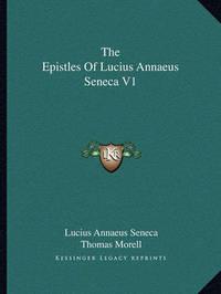 The Epistles of Lucius Annaeus Seneca V1 by Lucius Annaeus Seneca