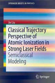 Classical Trajectory Perspective of Atomic Ionization in Strong Laser Fields by Jie LIU