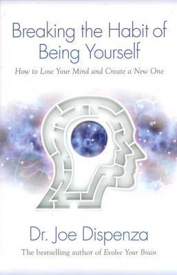 Breaking The Habit Of Being Yourself: How To Lose Your MindAnd Create Anew One by Joe Dispenza image