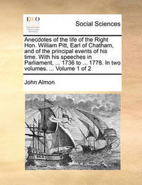 Anecdotes of the Life of the Right Hon. William Pitt, Earl of Chatham, and of the Principal Events of His Time. with His Speeches in Parliament, ... 1736 to ... 1778. in Two Volumes. ... Volume 1 of 2 by John Almon