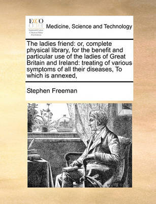 The Ladies Friend: Or, Complete Physical Library, for the Benefit and Particular Use of the Ladies of Great Britain and Ireland: Treating of Various Symptoms of All Their Diseases, to Which Is Annexed, by Stephen Freeman image