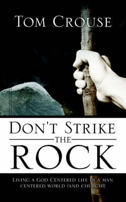 Don't Strike the Rock, Living a God Centered Life in a Man Centered World (and Church!) by Tom Crouse