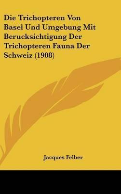 Die Trichopteren Von Basel Und Umgebung Mit Berucksichtigung Der Trichopteren Fauna Der Schweiz (1908) by Jacques Felber