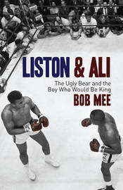 Liston and Ali: The Ugly Bear and the Boy Who Would be King by Bob Mee