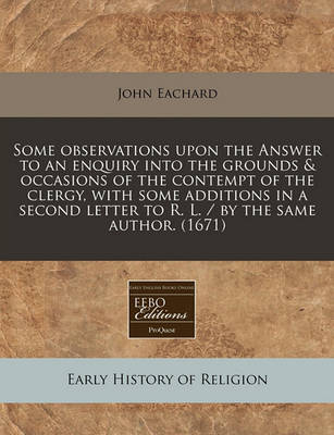 Some Observations Upon the Answer to an Enquiry Into the Grounds & Occasions of the Contempt of the Clergy, with Some Additions in a Second Letter to R. L. / By the Same Author. (1671) by John Eachard