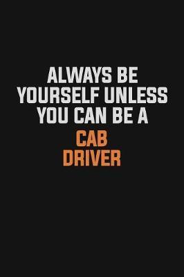 Always Be Yourself Unless You Can Be A Cab Driver by Camila Cooper